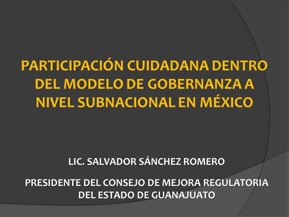 PARTICIPACIÓN CUIDADANA DENTRO DEL MODELO DE GOBERNANZA A NIVEL SUBNACIONAL EN MÉXICO LIC. SALVADOR SÁNCHEZ ROMERO PRESIDENTE DEL CONSEJO DE MEJORA RE