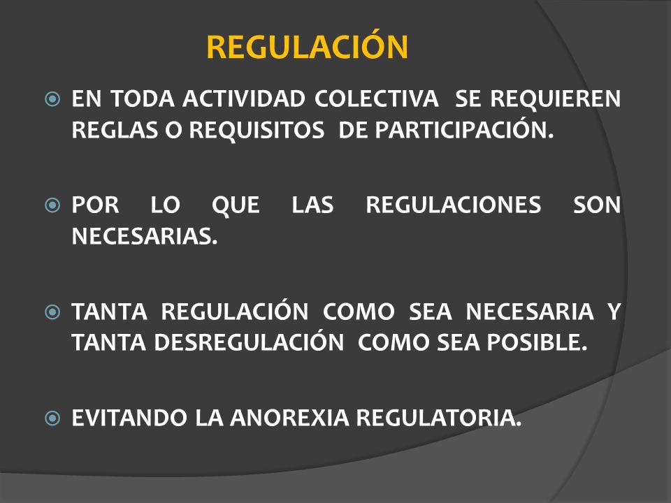 REGULACIÓN EN TODA ACTIVIDAD COLECTIVA SE REQUIEREN REGLAS O REQUISITOS DE PARTICIPACIÓN. POR LO QUE LAS REGULACIONES SON NECESARIAS. TANTA REGULACIÓN