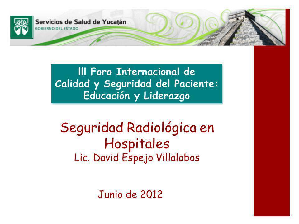 Seguridad Radiológica en Hospitales Lic. David Espejo Villalobos Junio de 2012 lll Foro Internacional de Calidad y Seguridad del Paciente: Educación y