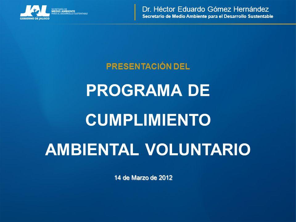 Dr. Héctor Eduardo Gómez Hernández Secretario de Medio Ambiente para el Desarrollo Sustentable PROGRAMA DE CUMPLIMIENTO AMBIENTAL VOLUNTARIO 14 de Mar