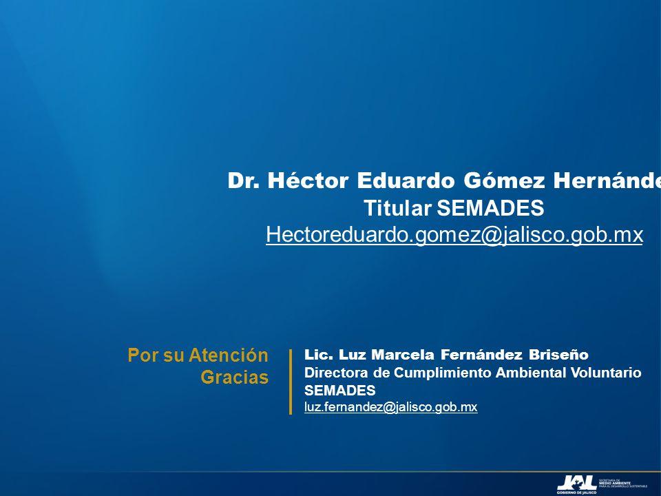 Lic. Luz Marcela Fernández Briseño Directora de Cumplimiento Ambiental Voluntario SEMADES luz.fernandez@jalisco.gob.mx Por su Atención Gracias Dr. Héc