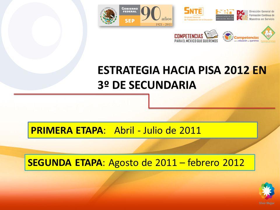ESTRATEGIA HACIA PISA 2012 EN 3º DE SECUNDARIA PRIMERA ETAPA: Abril - Julio de 2011 SEGUNDA ETAPA: Agosto de 2011 – febrero 2012