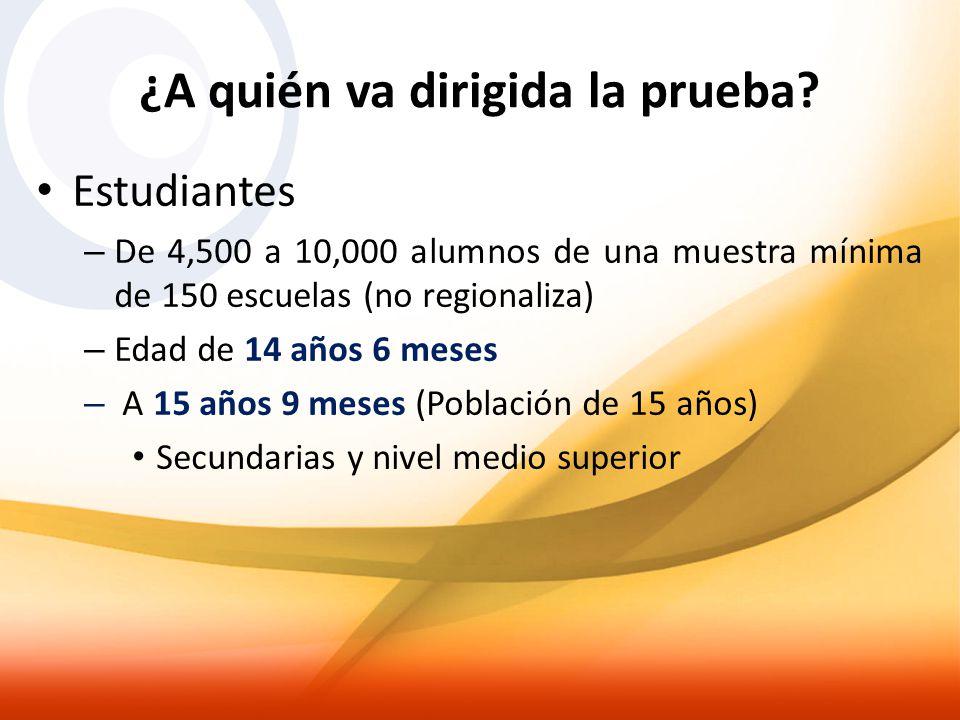¿A quién va dirigida la prueba? Estudiantes – De 4,500 a 10,000 alumnos de una muestra mínima de 150 escuelas (no regionaliza) – Edad de 14 años 6 mes