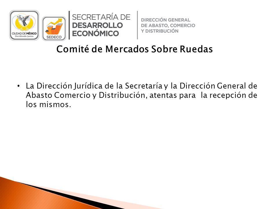 Comité de Mercados Sobre Ruedas La Dirección Jurídica de la Secretaría y la Dirección General de Abasto Comercio y Distribución, atentas para la recepción de los mismos.