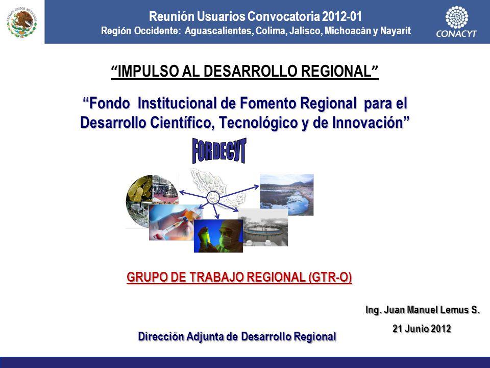 Fondo Institucional de Fomento Regional para el Desarrollo Científico, Tecnológico y de Innovación GRUPO DE TRABAJO REGIONAL (GTR-O) Dirección Adjunta de Desarrollo Regional 21 Junio 2012 Reunión Usuarios Convocatoria 2012-01 Regi ó n Occidente: Aguascalientes, Colima, Jalisco, Michoacán y Nayarit IMPULSO AL DESARROLLO REGIONAL Ing.