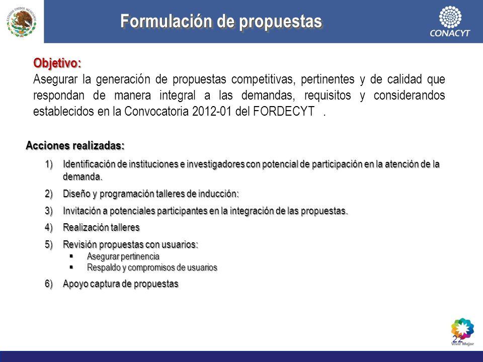 22 Formulación de propuestas Formulación de propuestas Objetivo: Asegurar la generación de propuestas competitivas, pertinentes y de calidad que respondan de manera integral a las demandas, requisitos y considerandos establecidos en la Convocatoria 2012-01 del FORDECYT.
