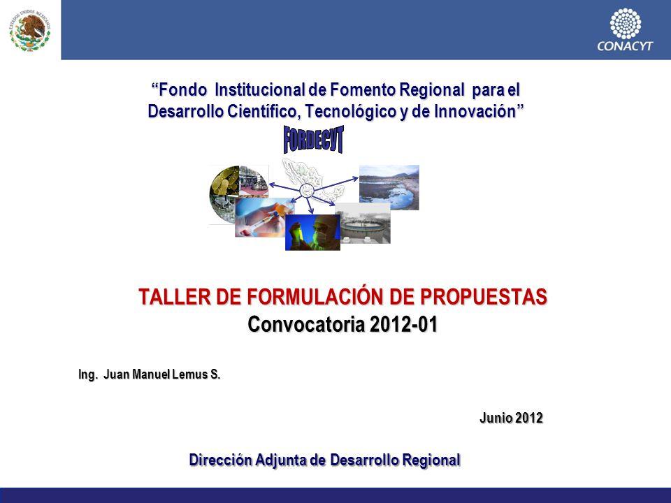 Fondo Institucional de Fomento Regional para el Desarrollo Científico, Tecnológico y de Innovación TALLER DE FORMULACIÓN DE PROPUESTAS Convocatoria 2012-01 Dirección Adjunta de Desarrollo Regional Junio 2012 Ing.