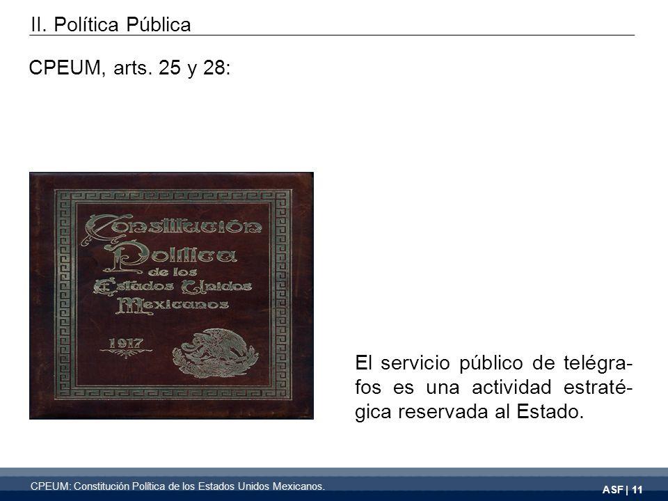 ASF | 11 CPEUM, arts. 25 y 28: El servicio público de telégra- fos es una actividad estraté- gica reservada al Estado. II. Política Pública CPEUM: Con