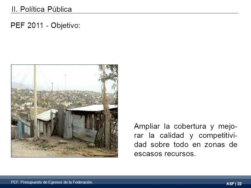 ASF | 22 PEF 2011 - Objetivo: Ampliar la cobertura y mejo- rar la calidad y competitivi- dad sobre todo en zonas de escasos recursos.