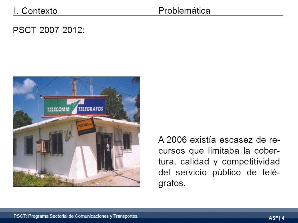 ASF | 4 Problemática PSCT 2007-2012: A 2006 existía escasez de re- cursos que limitaba la cober- tura, calidad y competitividad del servicio público de telé- grafos.
