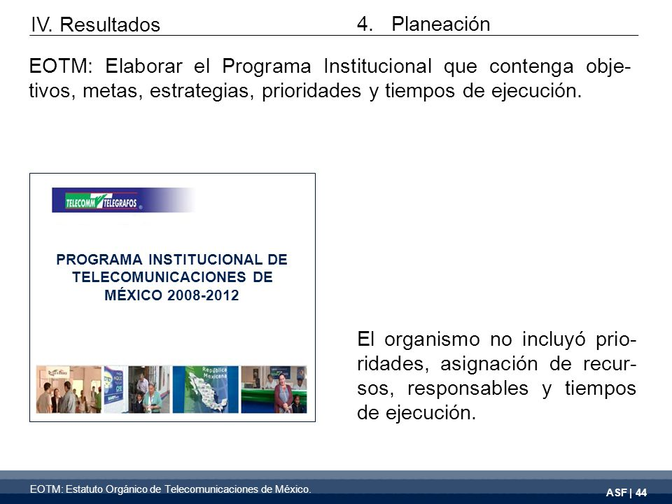 ASF | 44 EOTM: Estatuto Orgánico de Telecomunicaciones de México. EOTM: Elaborar el Programa Institucional que contenga obje- tivos, metas, estrategia