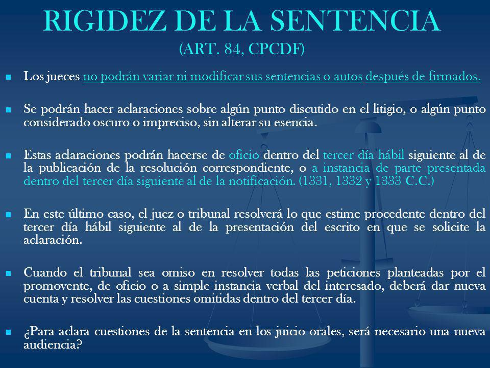 RIGIDEZ DE LA SENTENCIA (ART. 84, CPCDF) Los jueces no podrán variar ni modificar sus sentencias o autos después de firmados. Se podrán hacer aclaraci