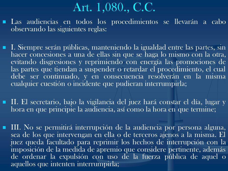 Art. 1,080., C.C. Las audiencias en todos los procedimientos se llevarán a cabo observando las siguientes reglas: I. Siempre serán públicas, mantenien