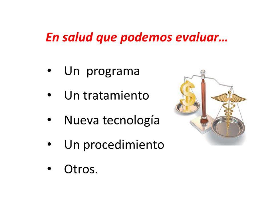 En salud que podemos evaluar… Un programa Un tratamiento Nueva tecnología Un procedimiento Otros.