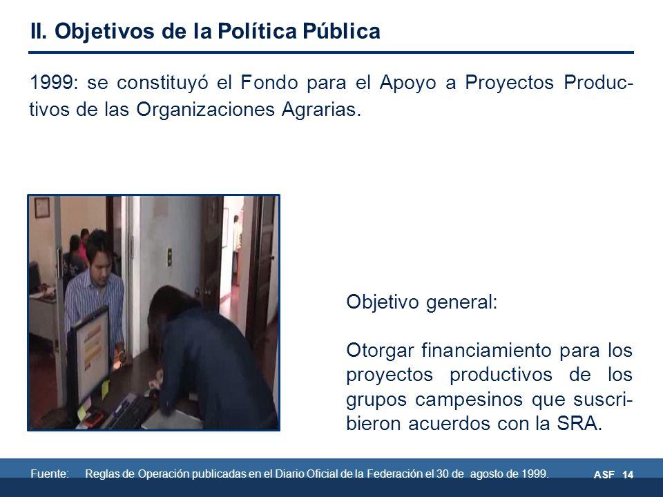 ASF 14 Objetivo general: Otorgar financiamiento para los proyectos productivos de los grupos campesinos que suscri- bieron acuerdos con la SRA.