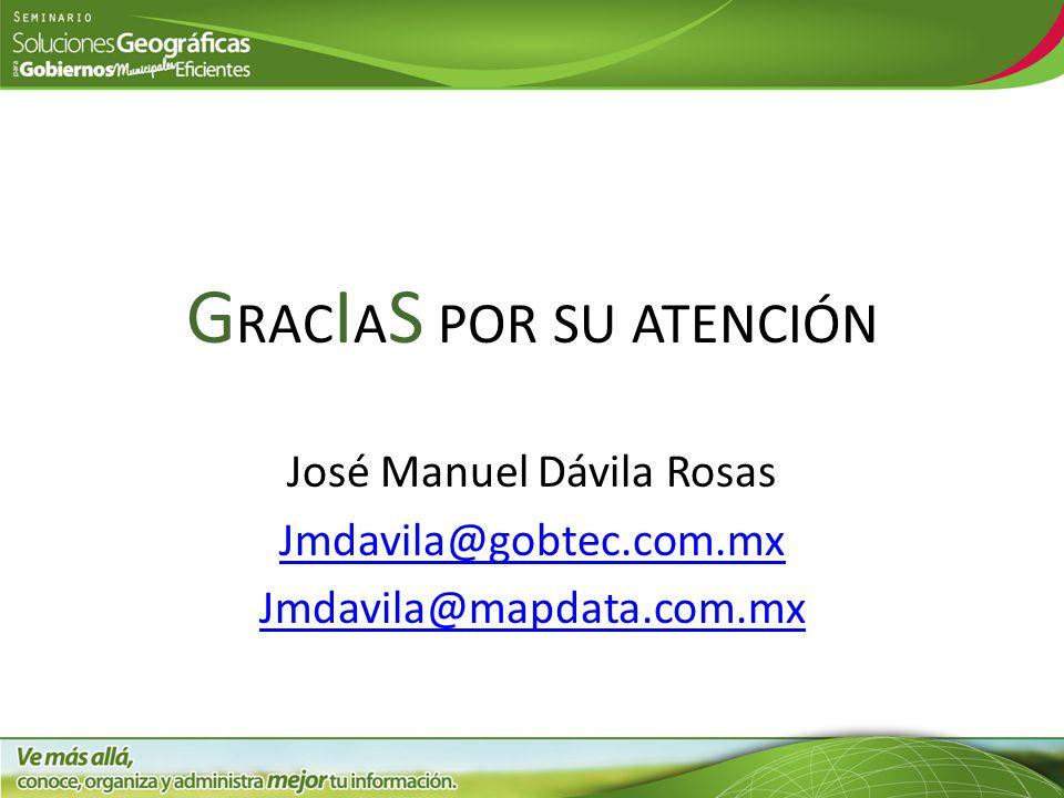 G RAC I A S POR SU ATENCIÓN José Manuel Dávila Rosas Jmdavila@gobtec.com.mx Jmdavila@mapdata.com.mx