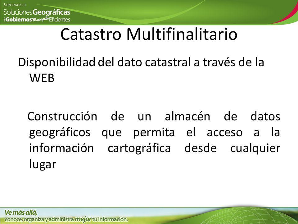 Catastro Multifinalitario Disponibilidad del dato catastral a través de la WEB Construcción de un almacén de datos geográficos que permita el acceso a la información cartográfica desde cualquier lugar