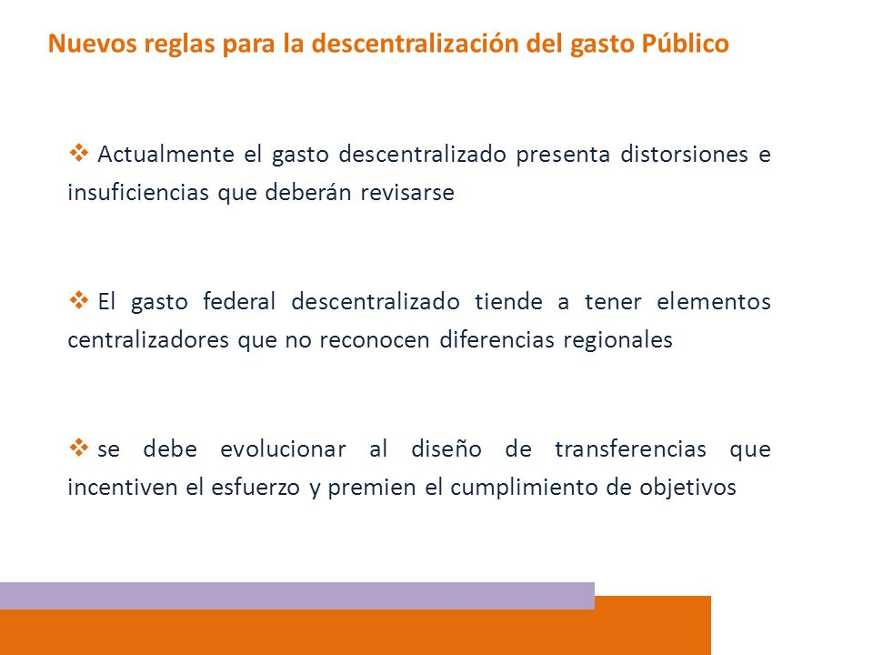Nuevos reglas para la descentralización del gasto Público Actualmente el gasto descentralizado presenta distorsiones e insuficiencias que deberán revi