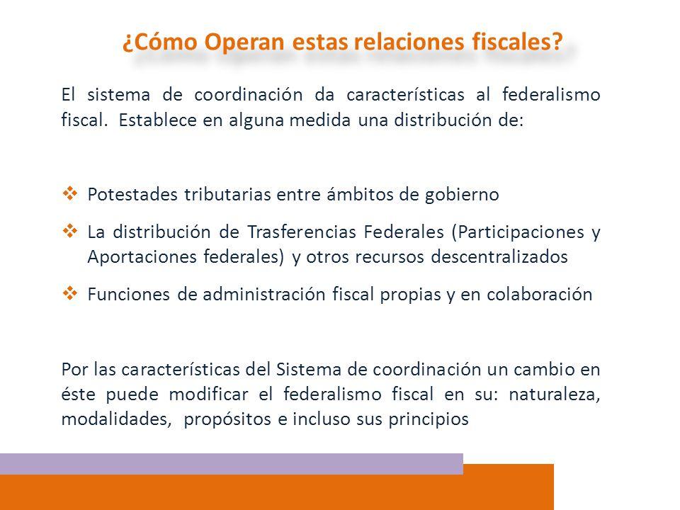 ¿Cómo Operan estas relaciones fiscales? El sistema de coordinación da características al federalismo fiscal. Establece en alguna medida una distribuci