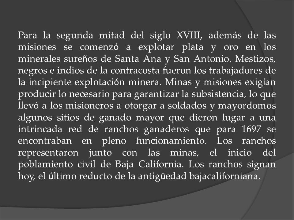 Para la segunda mitad del siglo XVIII, adem á s de las misiones se comenz ó a explotar plata y oro en los minerales sure ñ os de Santa Ana y San Anton