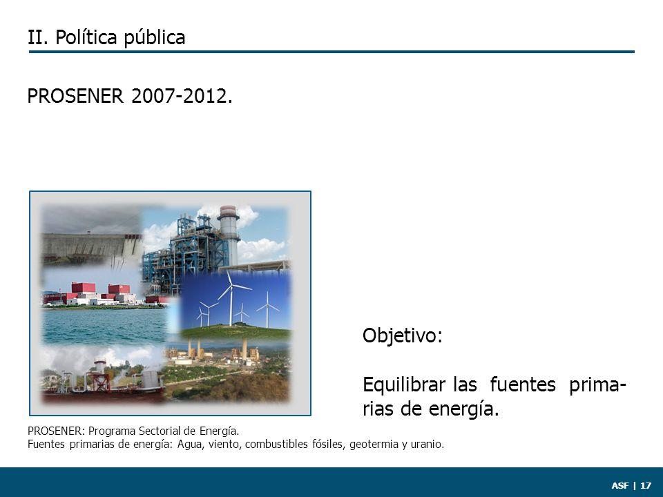 ASF | 17 PROSENER 2007-2012. Objetivo: Equilibrar las fuentes prima- rias de energía.