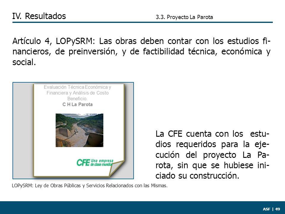 ASF | 49 Artículo 4, LOPySRM: Las obras deben contar con los estudios fi- nancieros, de preinversión, y de factibilidad técnica, económica y social.