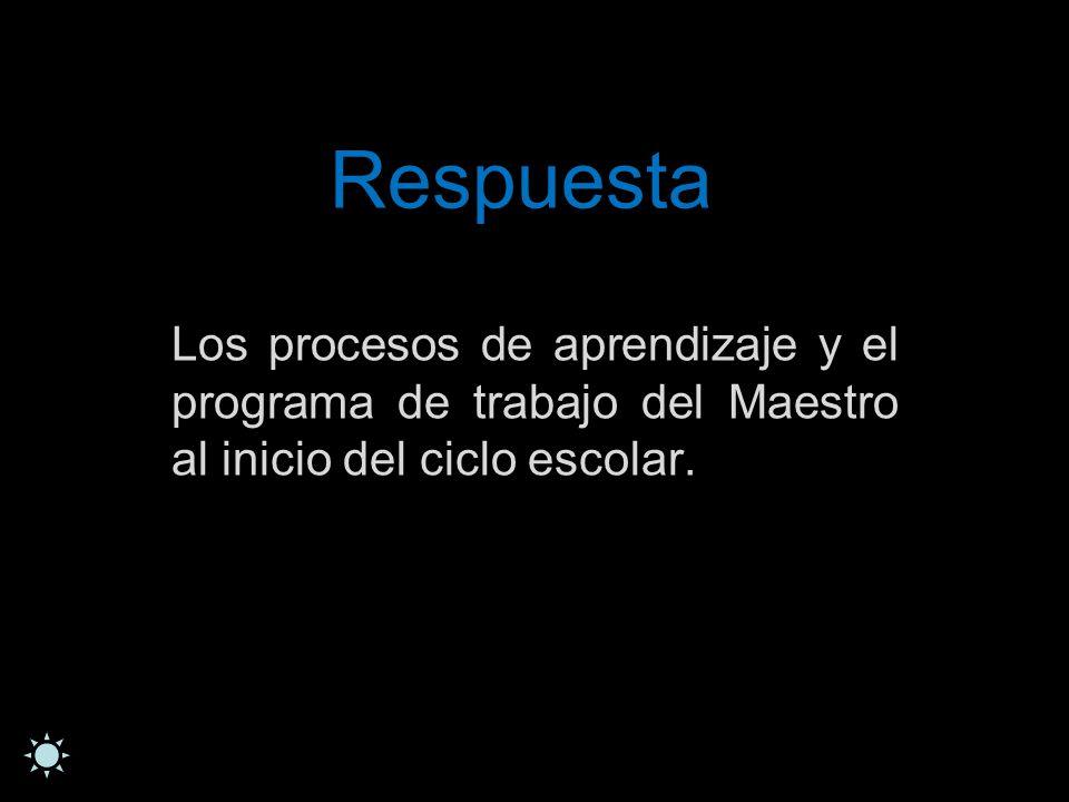 Respuesta Los procesos de aprendizaje y el programa de trabajo del Maestro al inicio del ciclo escolar.