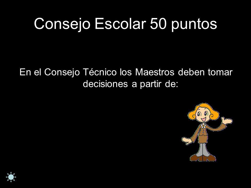 Consejo Escolar 50 puntos En el Consejo Técnico los Maestros deben tomar decisiones a partir de: