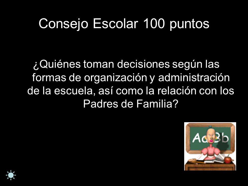 Consejo Escolar 100 puntos ¿Quiénes toman decisiones según las formas de organización y administración de la escuela, así como la relación con los Pad