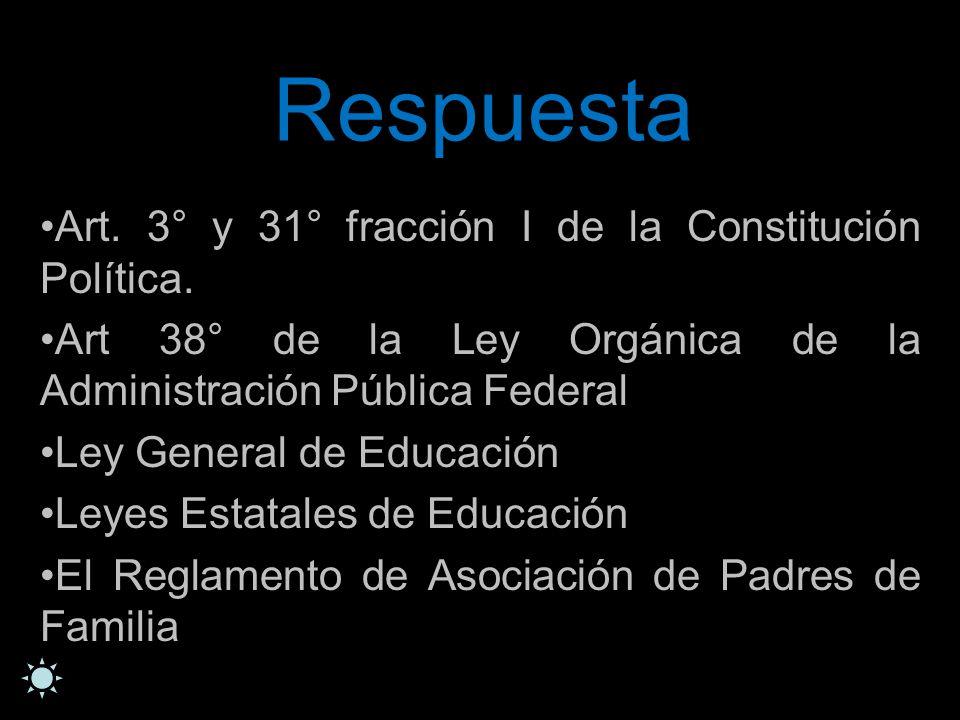 Respuesta Art. 3° y 31° fracción I de la Constitución Política. Art 38° de la Ley Orgánica de la Administración Pública Federal Ley General de Educaci