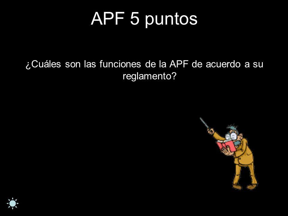 APF 5 puntos ¿Cuáles son las funciones de la APF de acuerdo a su reglamento?