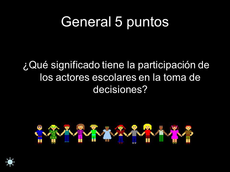 General 5 puntos ¿Qué significado tiene la participación de los actores escolares en la toma de decisiones?