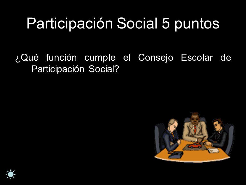 Participación Social 5 puntos ¿Qué función cumple el Consejo Escolar de Participación Social?