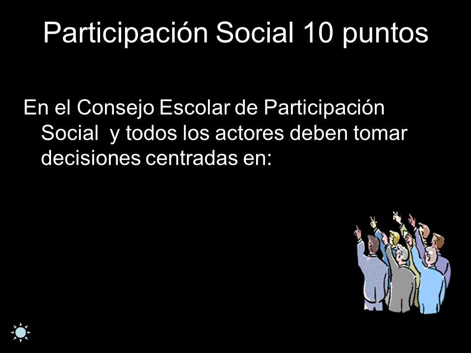 Participación Social 10 puntos En el Consejo Escolar de Participación Social y todos los actores deben tomar decisiones centradas en: