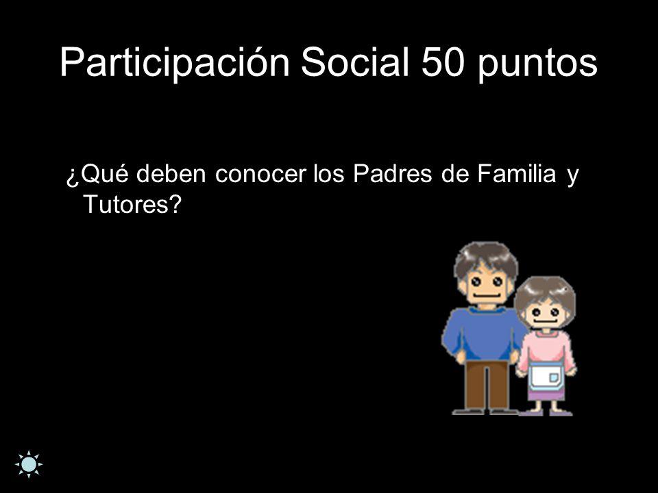 Participación Social 50 puntos ¿Qué deben conocer los Padres de Familia y Tutores?