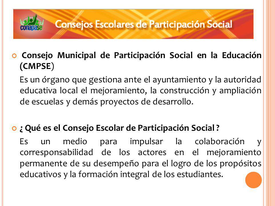 Consejo Municipal de Participación Social en la Educación (CMPSE) Es un órgano que gestiona ante el ayuntamiento y la autoridad educativa local el mejoramiento, la construcción y ampliación de escuelas y demás proyectos de desarrollo.