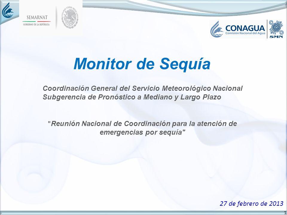 1 Monitor de Sequía 27 de febrero de 2013 Coordinación General del Servicio Meteorológico Nacional Subgerencia de Pronóstico a Mediano y Largo Plazo Reunión Nacional de Coordinación para la atención de emergencias por sequía