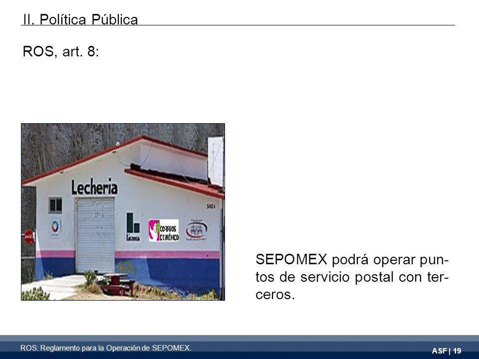 ASF | 19 ROS, art. 8: SEPOMEX podrá operar pun- tos de servicio postal con ter- ceros.