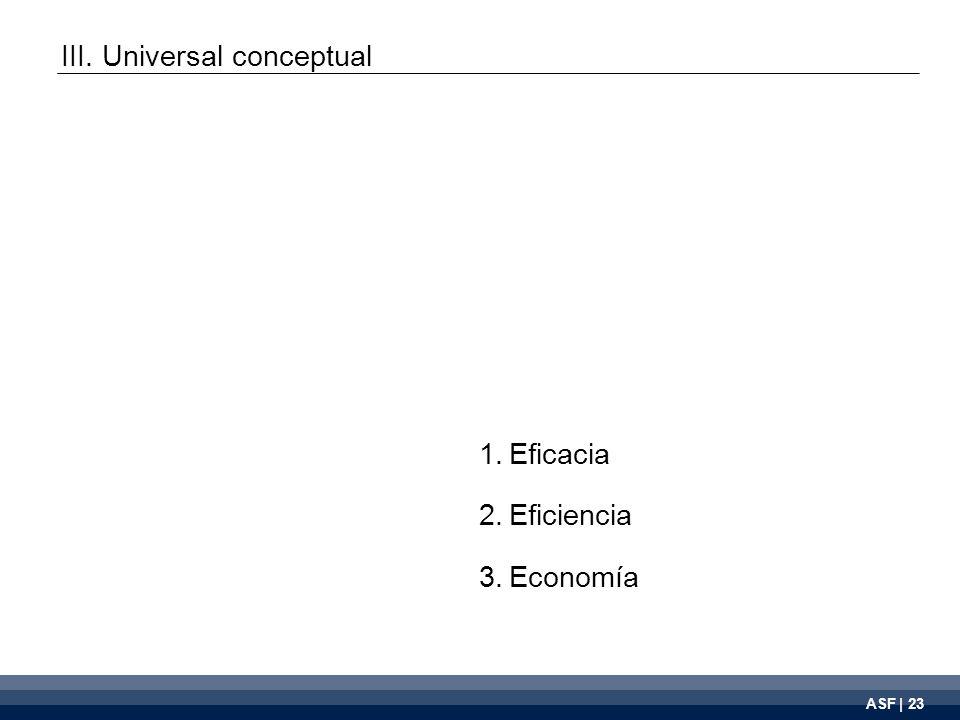 ASF | 23 1.Eficacia 2.Eficiencia 3.Economía III. Universal conceptual