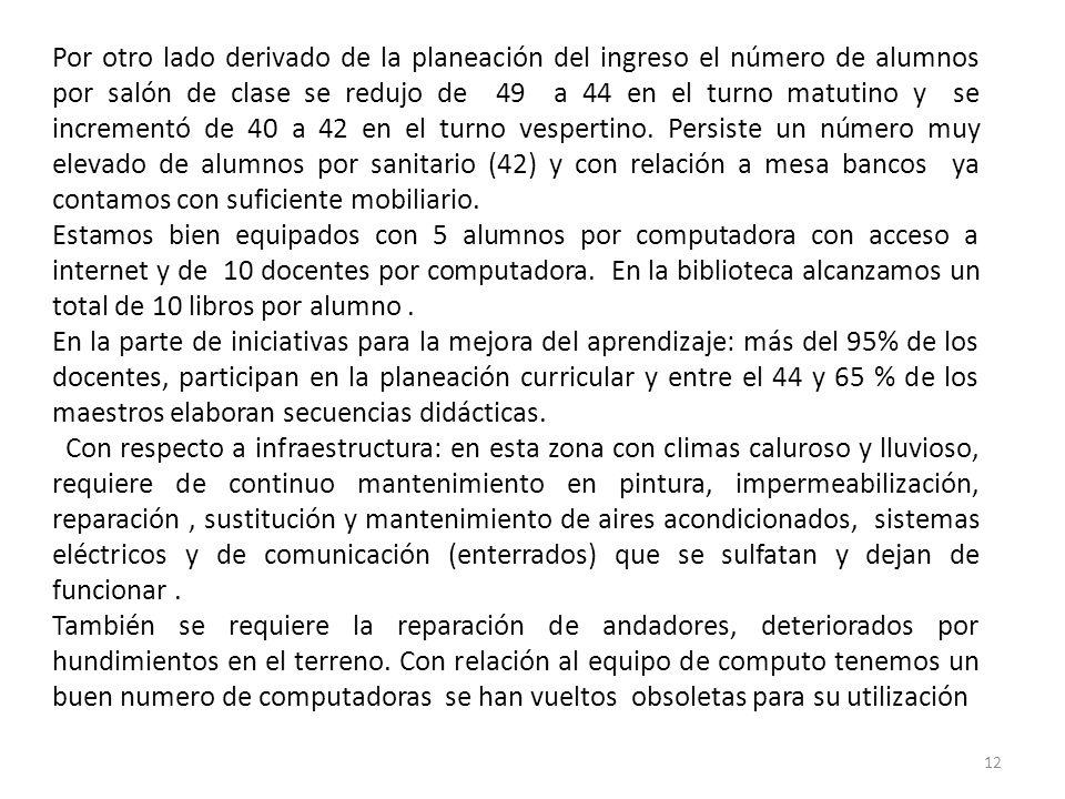 12 Por otro lado derivado de la planeación del ingreso el número de alumnos por salón de clase se redujo de 49 a 44 en el turno matutino y se incremen