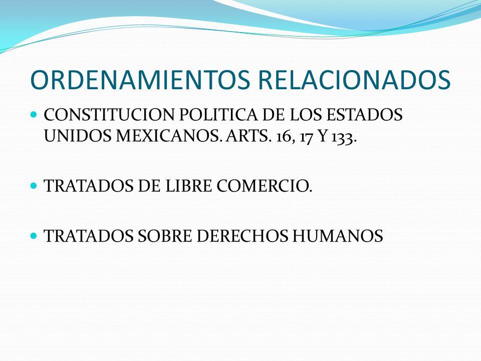 ORDENAMIENTOS RELACIONADOS CONSTITUCION POLITICA DE LOS ESTADOS UNIDOS MEXICANOS. ARTS. 16, 17 Y 133. TRATADOS DE LIBRE COMERCIO. TRATADOS SOBRE DEREC