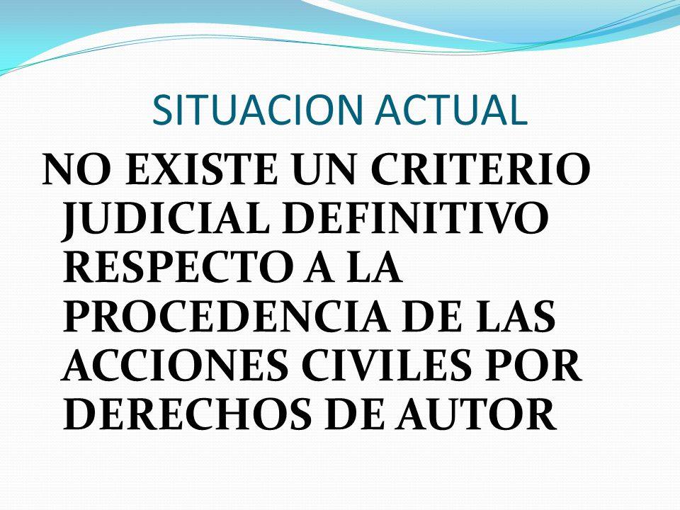 SITUACION ACTUAL NO EXISTE UN CRITERIO JUDICIAL DEFINITIVO RESPECTO A LA PROCEDENCIA DE LAS ACCIONES CIVILES POR DERECHOS DE AUTOR