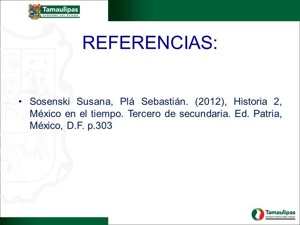 REFERENCIAS: Sosenski Susana, Plá Sebastián. (2012), Historia 2, México en el tiempo. Tercero de secundaria. Ed. Patria, México, D.F. p.303