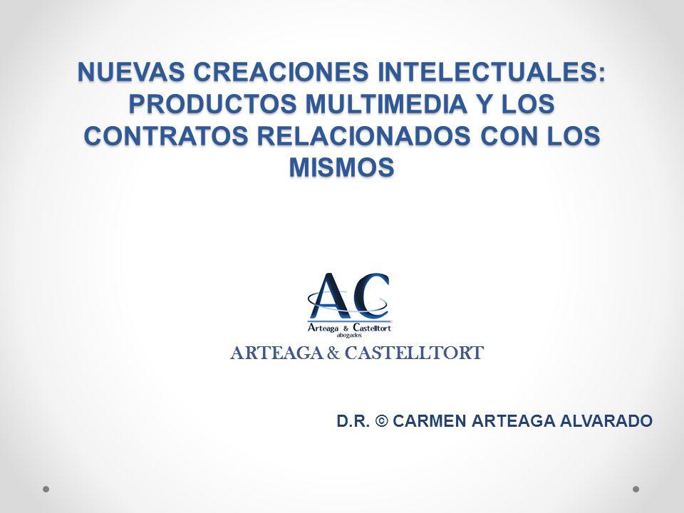 NUEVAS CREACIONES INTELECTUALES: PRODUCTOS MULTIMEDIA Y LOS CONTRATOS RELACIONADOS CON LOS MISMOS ARTEAGA & CASTELLTORT D.R. © CARMEN ARTEAGA ALVARADO