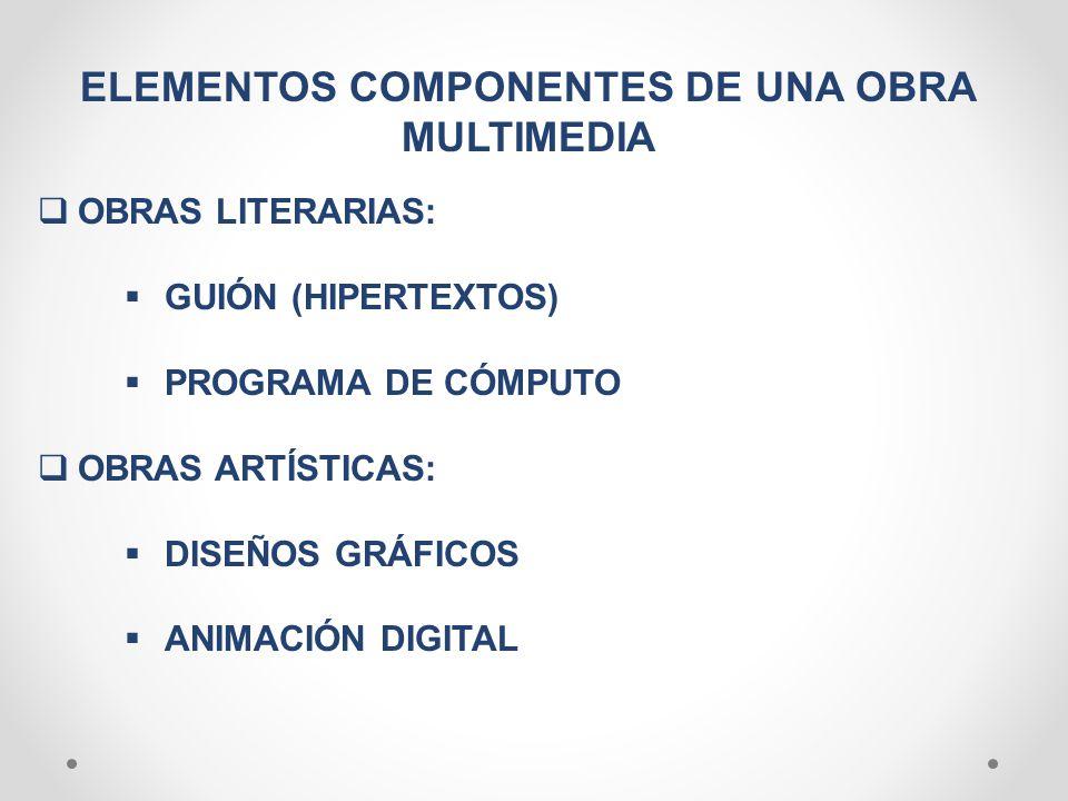 ELEMENTOS COMPONENTES DE UNA OBRA MULTIMEDIA OBRAS LITERARIAS: GUIÓN (HIPERTEXTOS) PROGRAMA DE CÓMPUTO OBRAS ARTÍSTICAS: DISEÑOS GRÁFICOS ANIMACIÓN DI