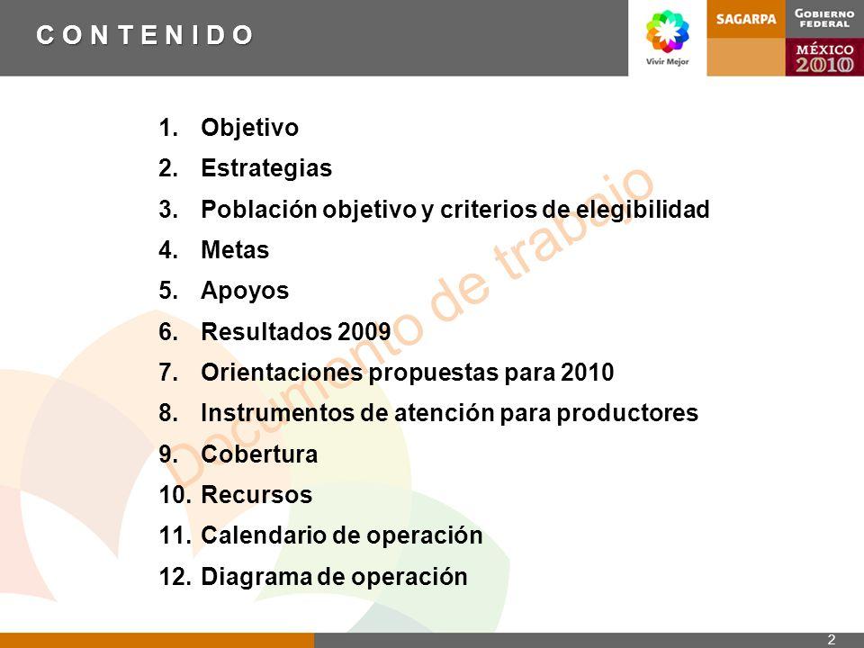 Documento de trabajo C O N T E N I D O 1.Objetivo 2.Estrategias 3.Población objetivo y criterios de elegibilidad 4.Metas 5.Apoyos 6.Resultados 2009 7.Orientaciones propuestas para 2010 8.Instrumentos de atención para productores 9.Cobertura 10.Recursos 11.Calendario de operación 12.Diagrama de operación 2