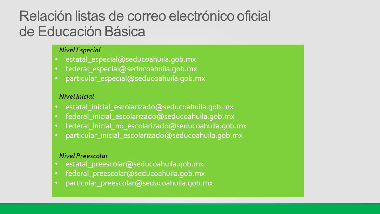Relación listas de correo electrónico oficial de Educación Básica estatal_especial@seducoahuila.gob.mx federal_especial@seducoahuila.gob.mx particular_especial@seducoahuila.gob.mx estatal_inicial_escolarizado@seducoahuila.gob.mx federal_inicial_escolarizado@seducoahuila.gob.mx federal_inicial_no_escolarizado@seducoahuila.gob.mx particular_inicial_escolarizado@seducoahuila.gob.mx estatal_preescolar@seducoahuila.gob.mx federal_preescolar@seducoahuila.gob.mx particular_preescolar@seducoahuila.gob.mx Nivel Especial Nivel Inicial Nivel Preescolar