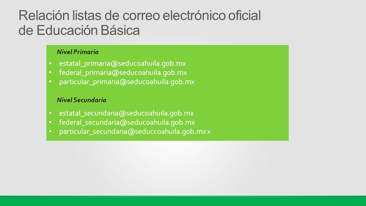 Relación listas de correo electrónico oficial de Educación Básica estatal_primaria@seducoahuila.gob.mx federal_primaria@seducoahuila.gob.mx particular_primaria@seducoahuila.gob.mx estatal_secundaria@seducoahuila.gob.mx federal_secundaria@seducoahuila.gob.mx particular_secundaria@seduccoahuila.gob.mx x Nivel Primaria Nivel Secundaria