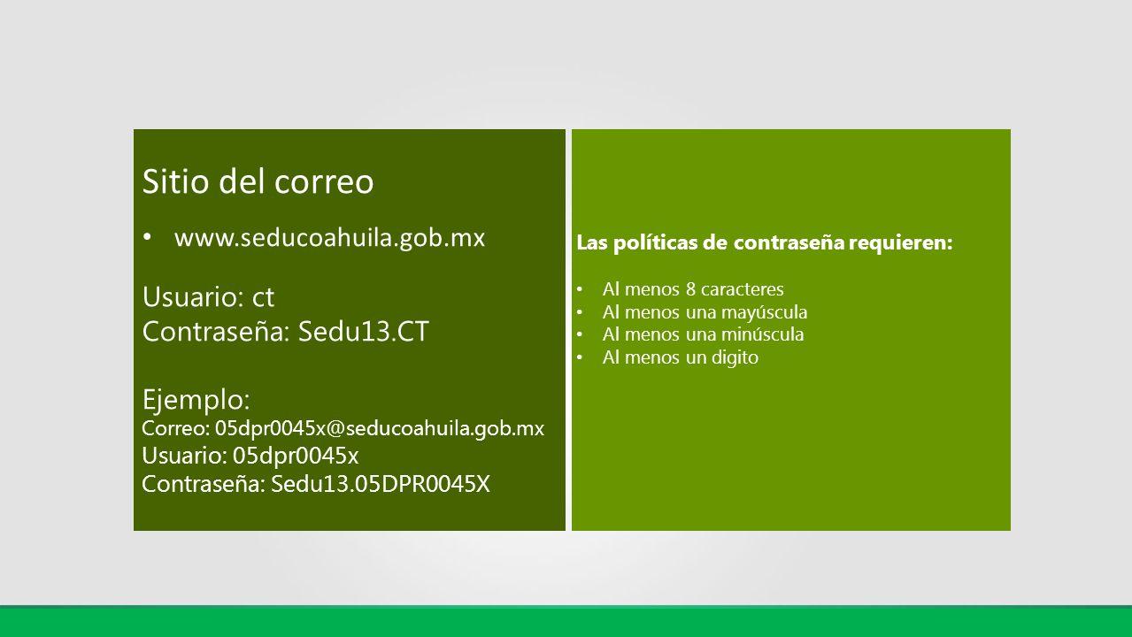 Sitio del correo www.seducoahuila.gob.mx Usuario: ct Contraseña: Sedu13.CT Ejemplo: Correo: 05dpr0045x@seducoahuila.gob.mx Usuario: 05dpr0045x Contras