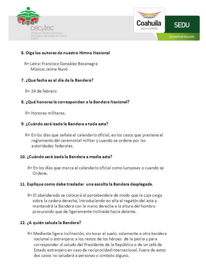 6. Diga los autores de nuestro Himno Nacional R= Letra: Francisco González Bocanegra Música: Jaime Nunó 7. ¿Que fecha es el día de la Bandera? R= 24 d